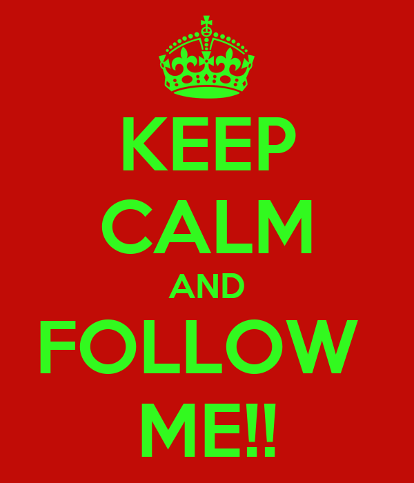 KEEP CALM AND FOLLOW  ME!!
