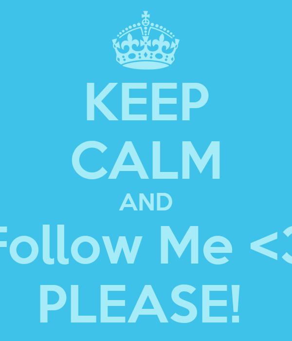 KEEP CALM AND Follow Me <3 PLEASE!