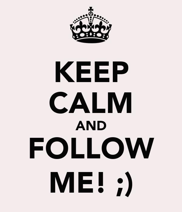 KEEP CALM AND FOLLOW ME! ;)
