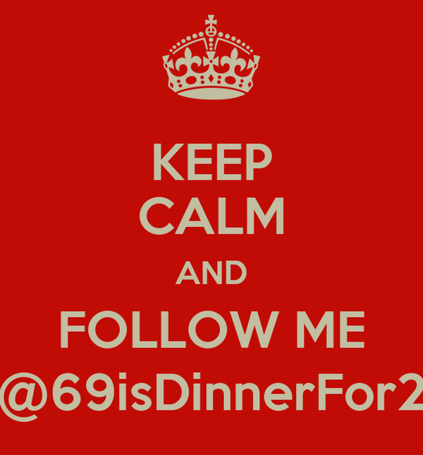 KEEP CALM AND FOLLOW ME @69isDinnerFor2