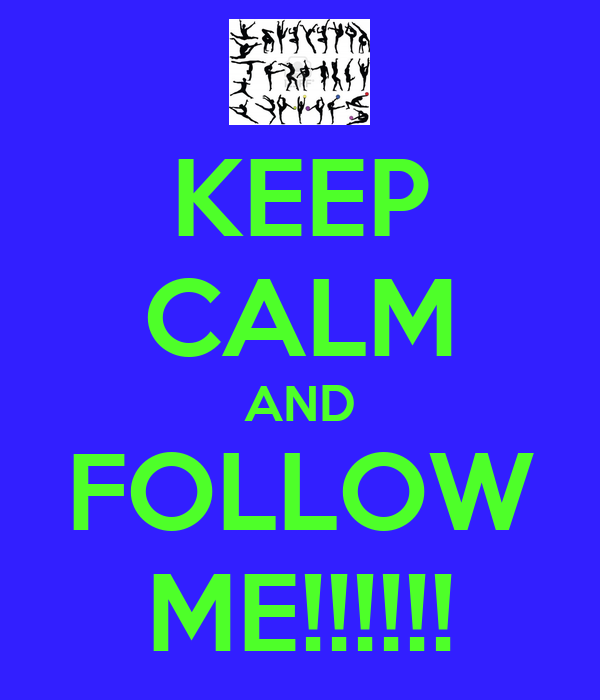 KEEP CALM AND FOLLOW ME!!!!!!