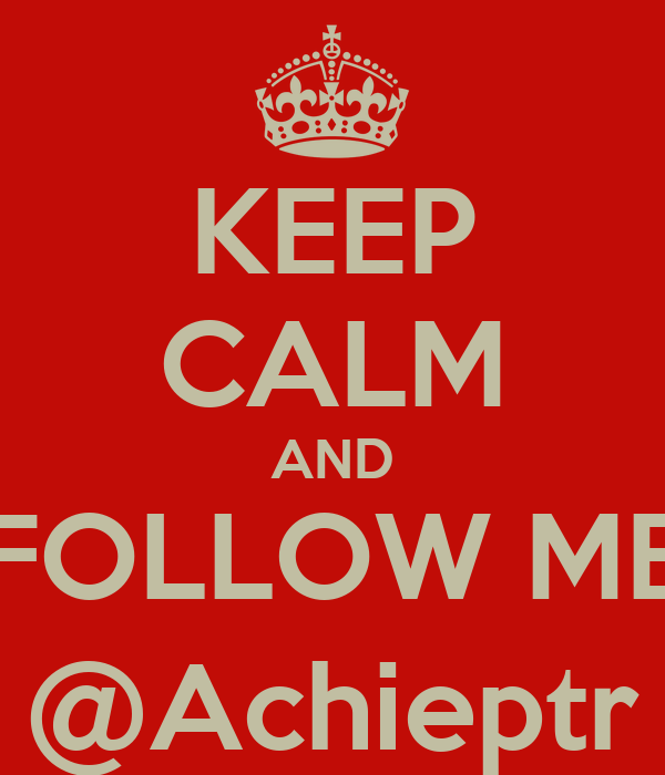 KEEP CALM AND FOLLOW ME @Achieptr