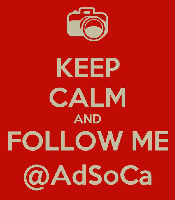 KEEP CALM AND FOLLOW ME @AdSoCa