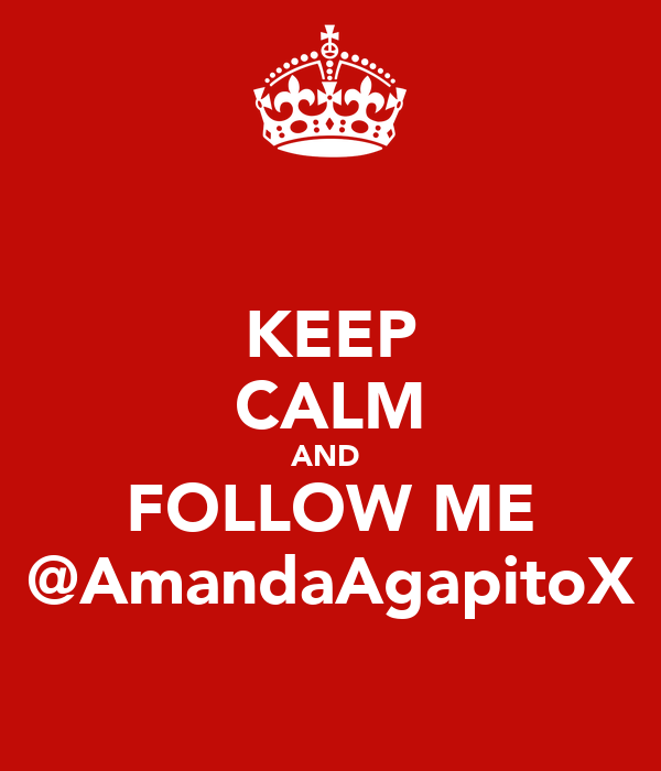 KEEP CALM AND  FOLLOW ME @AmandaAgapitoX