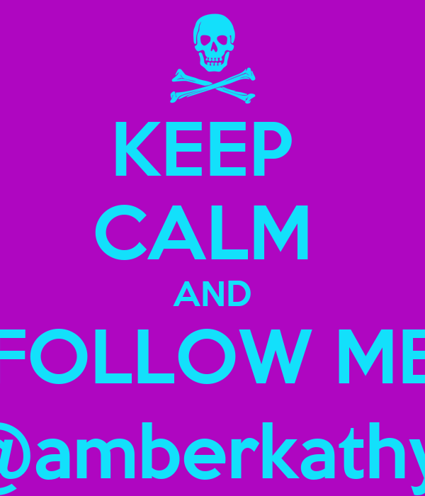 KEEP  CALM  AND FOLLOW ME @amberkathy