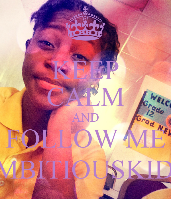 KEEP CALM AND FOLLOW ME @AMBITIOUSKIDD12