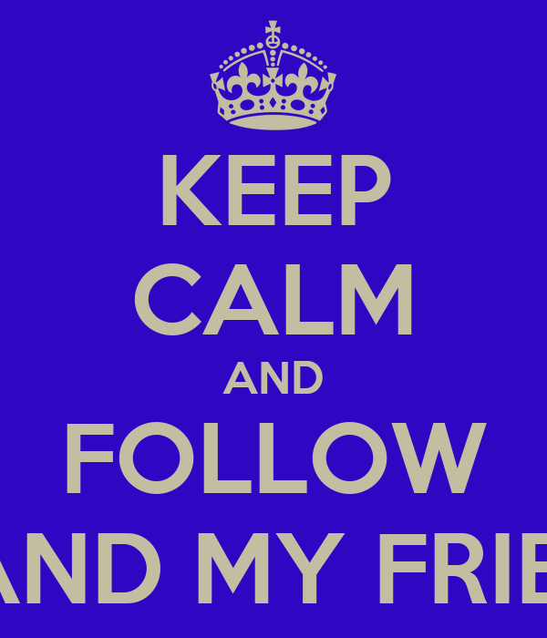 KEEP CALM AND FOLLOW ME AND MY FRIENDS