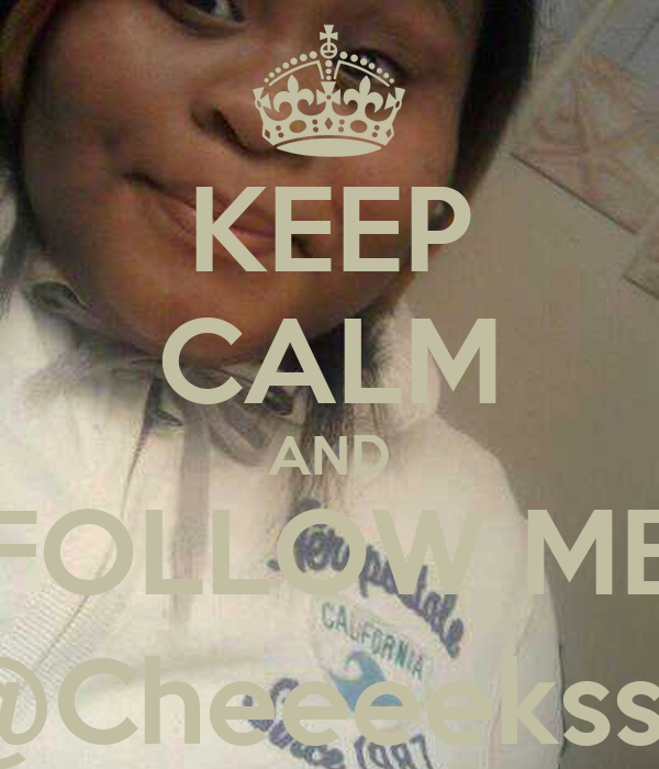 KEEP CALM AND FOLLOW ME @Cheeeekss_