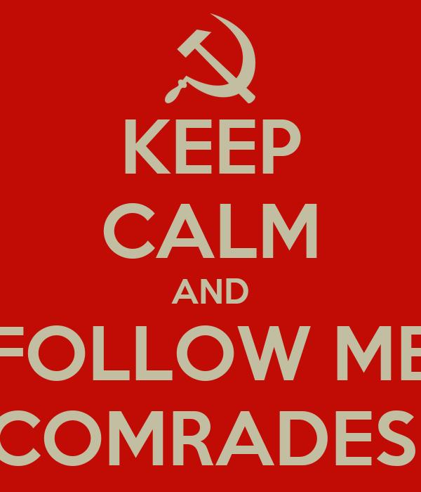 KEEP CALM AND FOLLOW ME COMRADES!