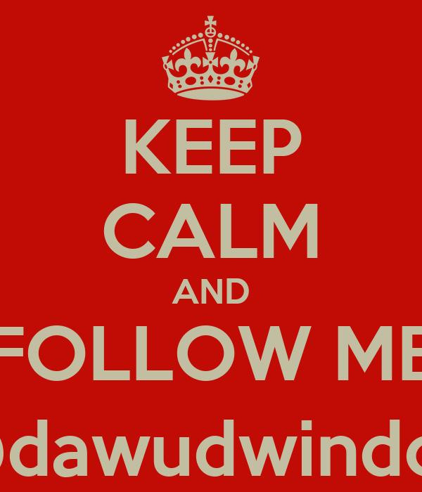 KEEP CALM AND FOLLOW ME @dawudwindon