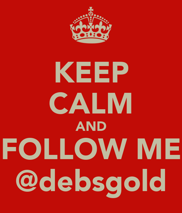 KEEP CALM AND FOLLOW ME @debsgold