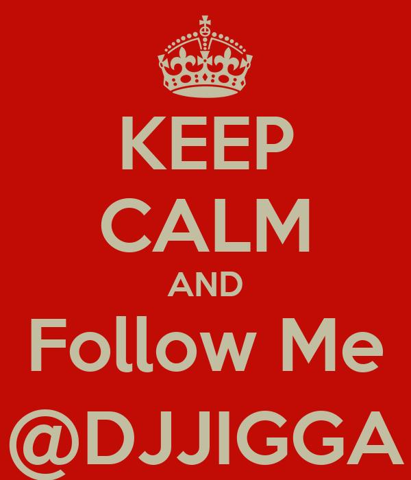 KEEP CALM AND Follow Me @DJJIGGA