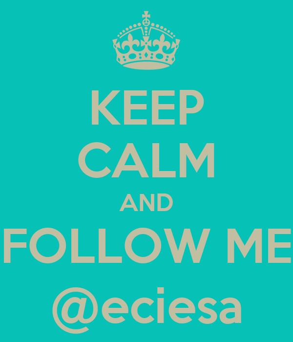 KEEP CALM AND FOLLOW ME @eciesa