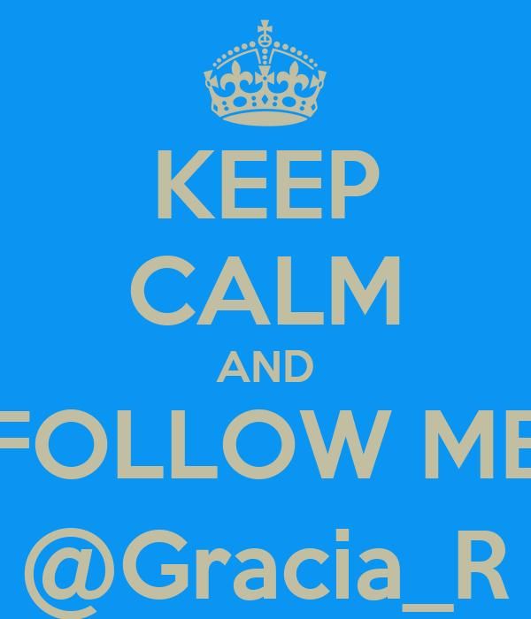 KEEP CALM AND FOLLOW ME @Gracia_R