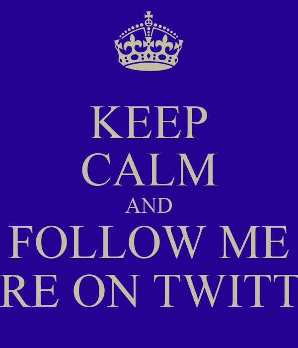 KEEP CALM AND FOLLOW ME HERE ON TWITTER