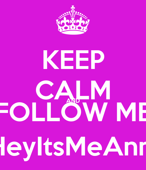 KEEP CALM AND FOLLOW ME @HeyItsMeAnnee