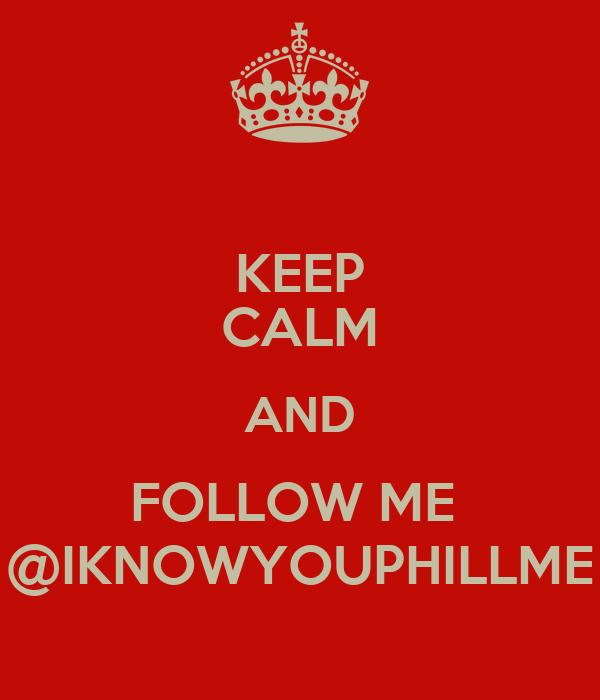 KEEP CALM AND FOLLOW ME  @IKNOWYOUPHILLME