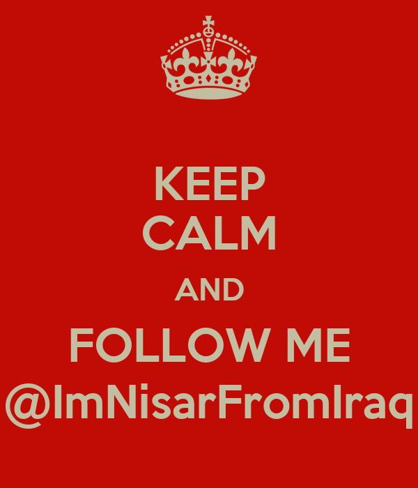 KEEP CALM AND FOLLOW ME @ImNisarFromIraq