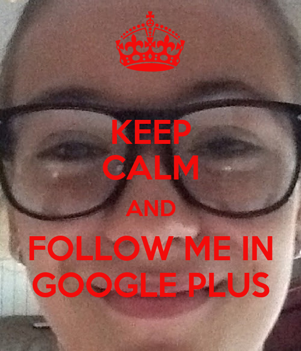 KEEP CALM AND FOLLOW ME IN GOOGLE PLUS