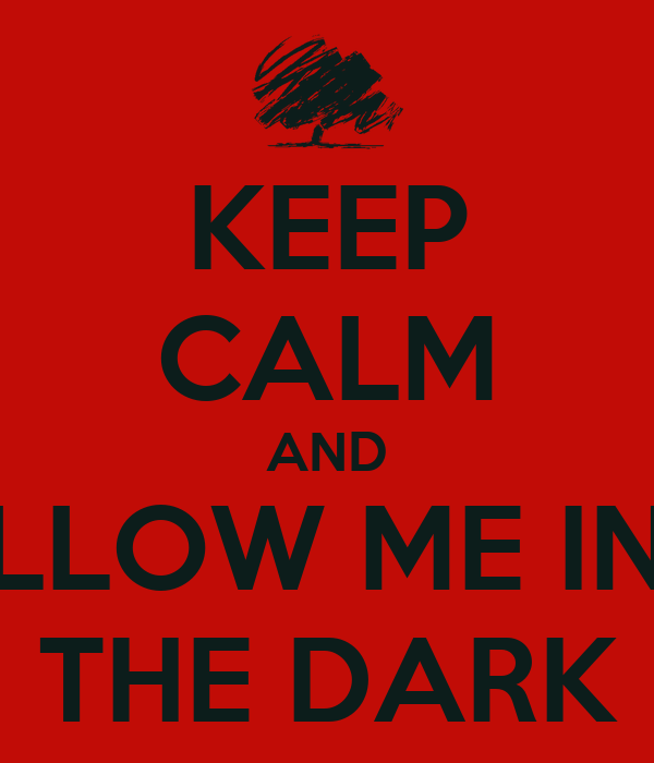 KEEP CALM AND FOLLOW ME INTO THE DARK