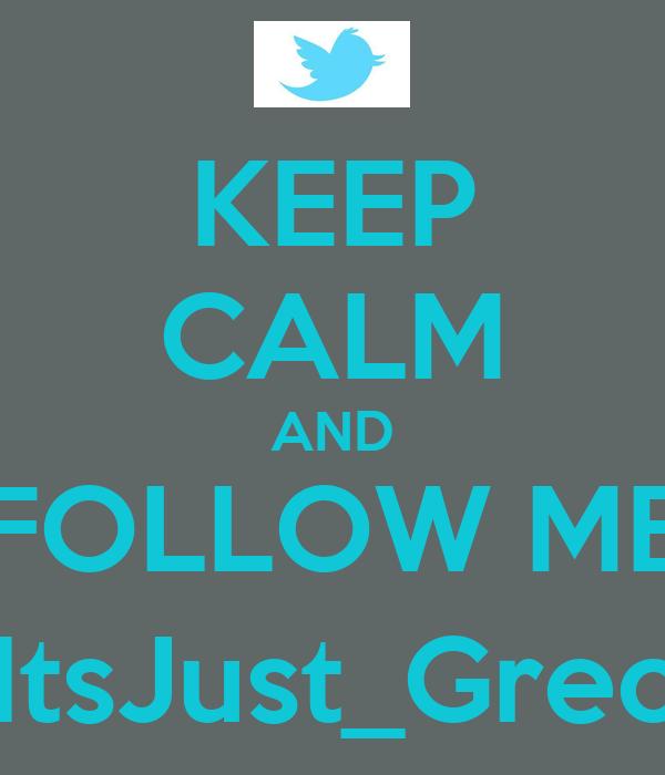 KEEP CALM AND FOLLOW ME @ItsJust_Greciia