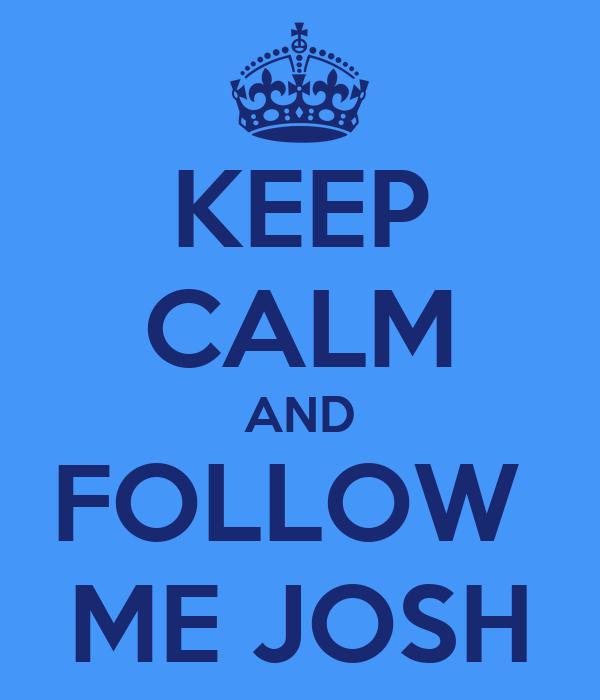 KEEP CALM AND FOLLOW  ME JOSH