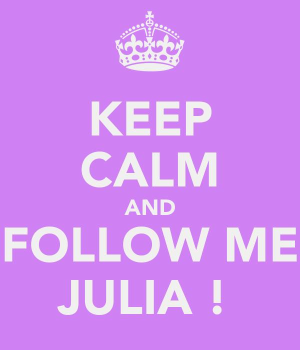 KEEP CALM AND FOLLOW ME JULIA !