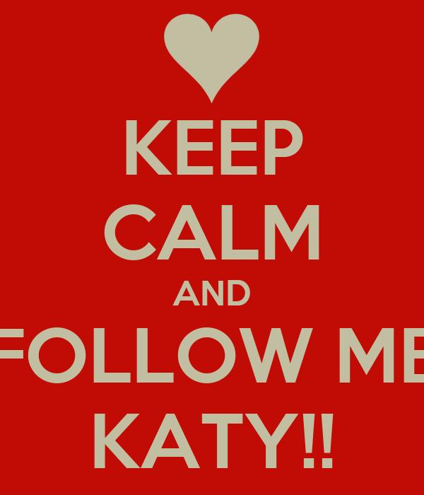 KEEP CALM AND FOLLOW ME KATY!!