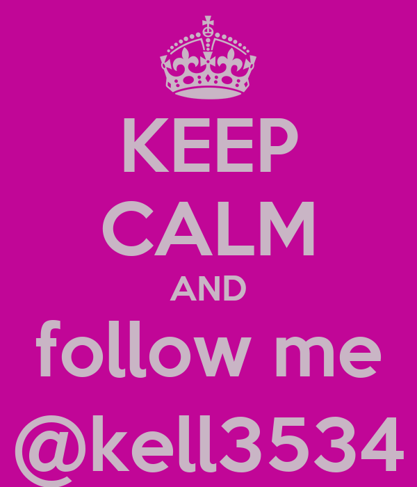 KEEP CALM AND follow me @kell3534