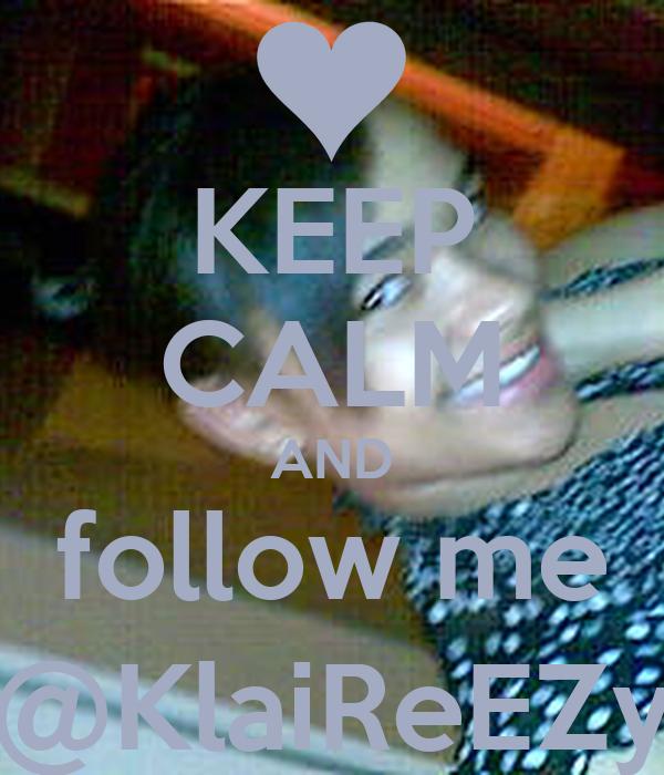 KEEP CALM AND follow me @KlaiReEZy