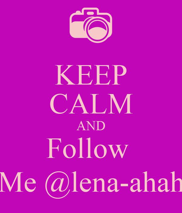 KEEP CALM AND Follow  Me @lena-ahah