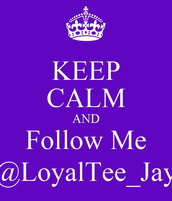 KEEP CALM AND Follow Me @LoyalTee_Jay