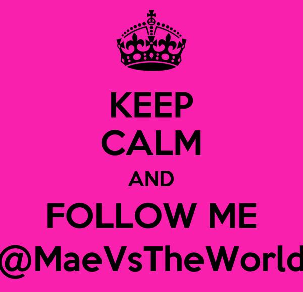 KEEP CALM AND FOLLOW ME @MaeVsTheWorld