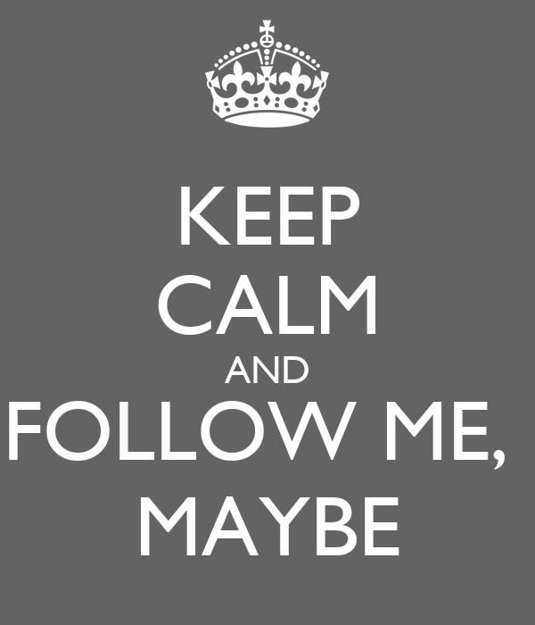 KEEP CALM AND FOLLOW ME,  MAYBE