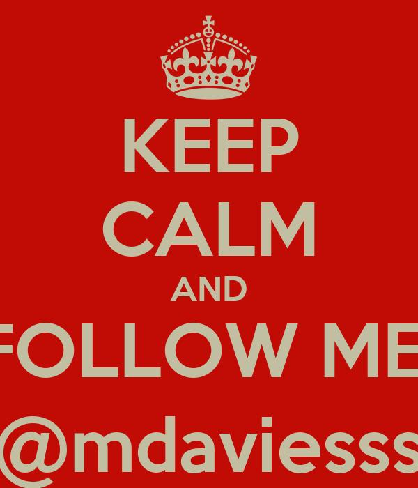 KEEP CALM AND FOLLOW ME  @mdaviesss