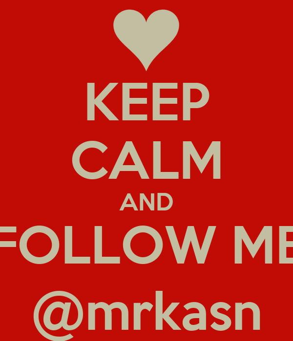 KEEP CALM AND FOLLOW ME @mrkasn