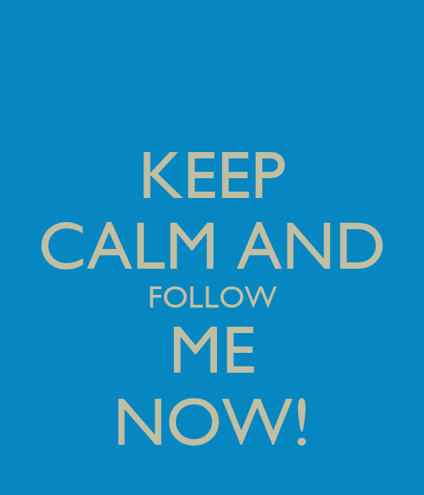 KEEP CALM AND FOLLOW ME NOW!