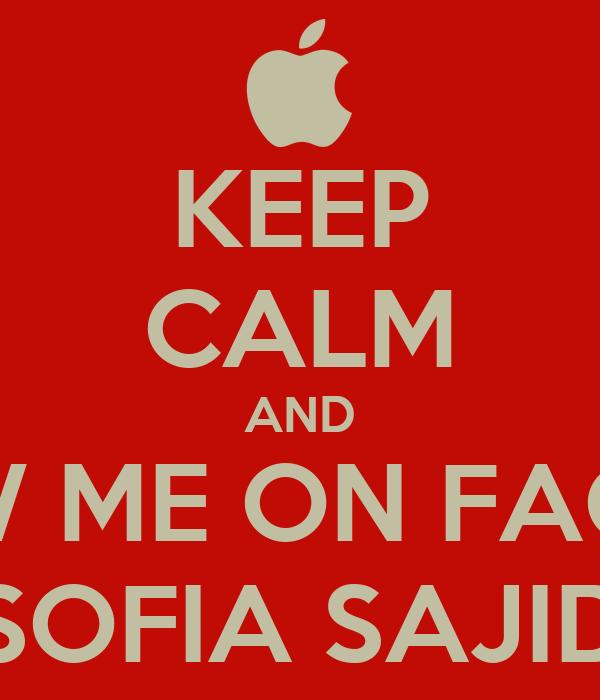 KEEP CALM AND FOLLOW ME ON FACEBOOK SOFIA SAJID