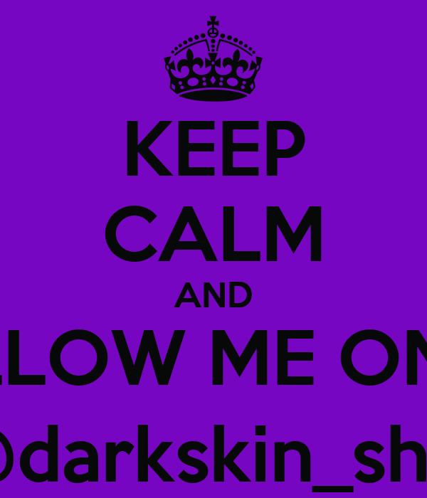 KEEP CALM AND FOLLOW ME ON IG: @darkskin_shai
