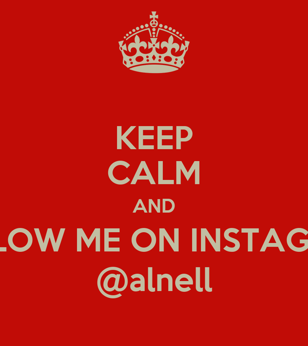KEEP CALM AND FOLLOW ME ON INSTAGRAM @alnell