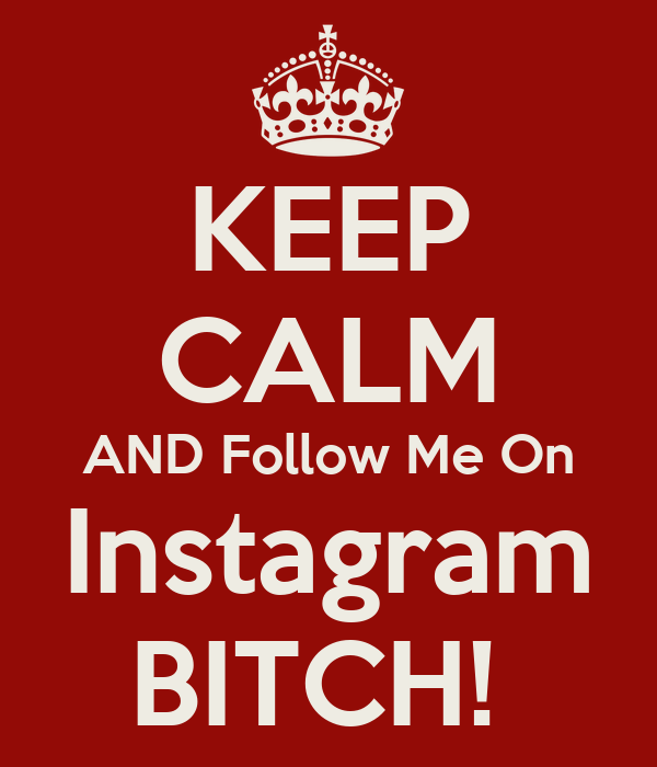 KEEP CALM AND Follow Me On Instagram BITCH!