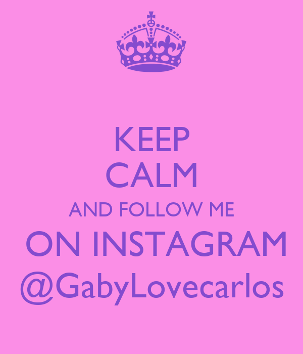 KEEP CALM AND FOLLOW ME  ON INSTAGRAM @GabyLovecarlos