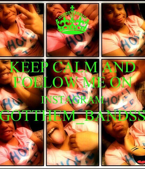 KEEP CALM AND FOLLOW ME ON INSTAGRAM GOTTHEM_BANDSS