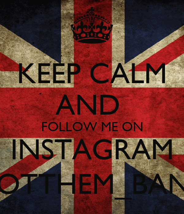 KEEP CALM AND  FOLLOW ME ON INSTAGRAM @GOTTHEM_BANDSS