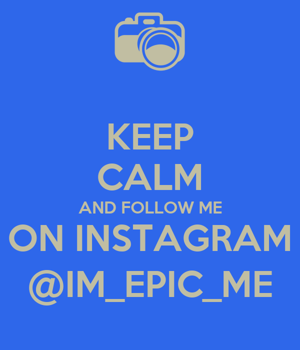 KEEP CALM AND FOLLOW ME ON INSTAGRAM @IM_EPIC_ME