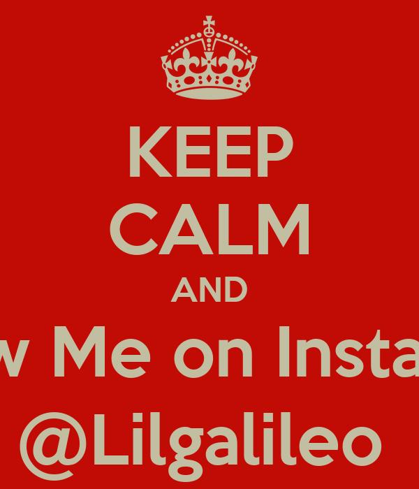 KEEP CALM AND Follow Me on Instagram  @Lilgalileo