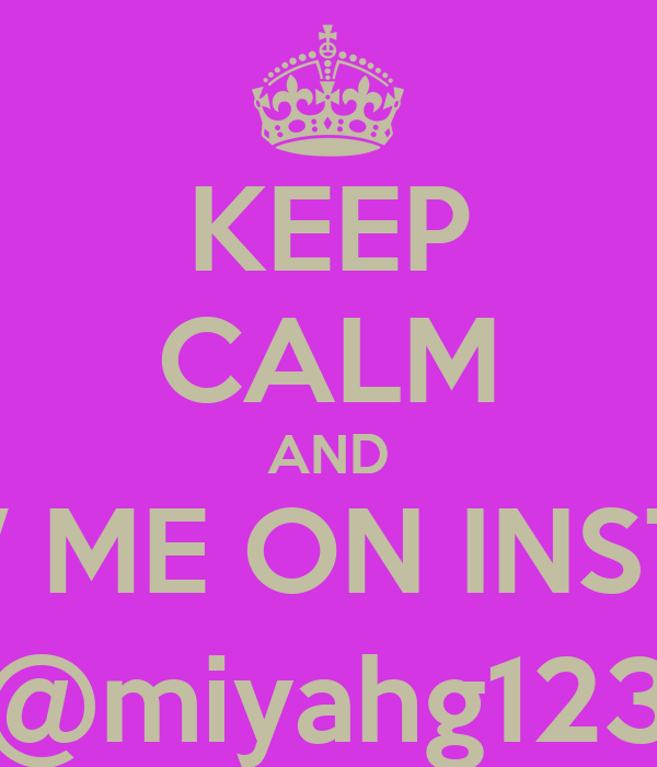 KEEP CALM AND FOLLOW ME ON INSTAGRAM @miyahg123