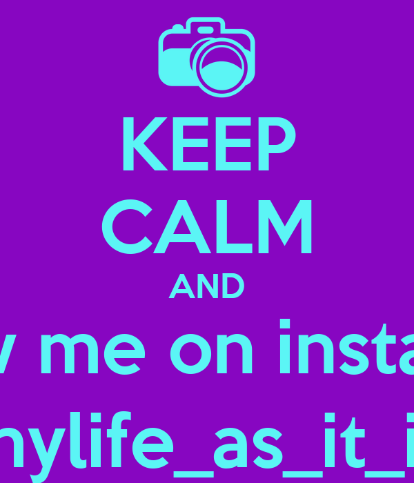 KEEP CALM AND Follow me on instagram  @mylife_as_it_is21
