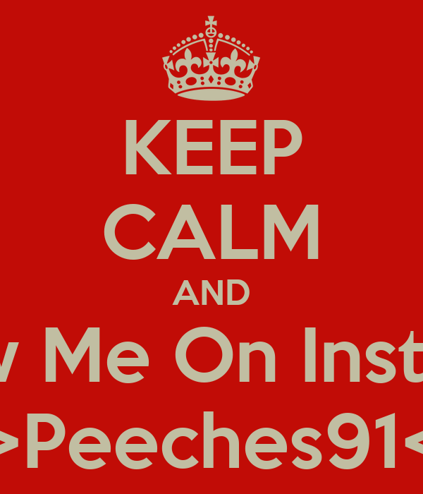 KEEP CALM AND Follow Me On Instagram >>Peeches91<<