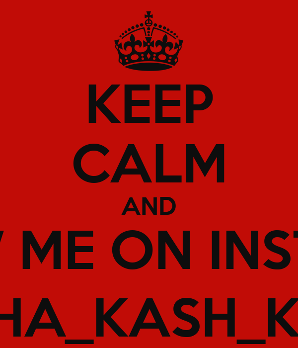 KEEP CALM AND FOLLOW ME ON INSTAGRAM @THA_KASH_KOW